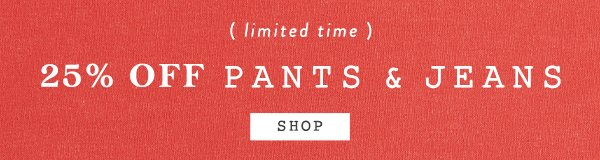Shop 25% off pants and jeans.