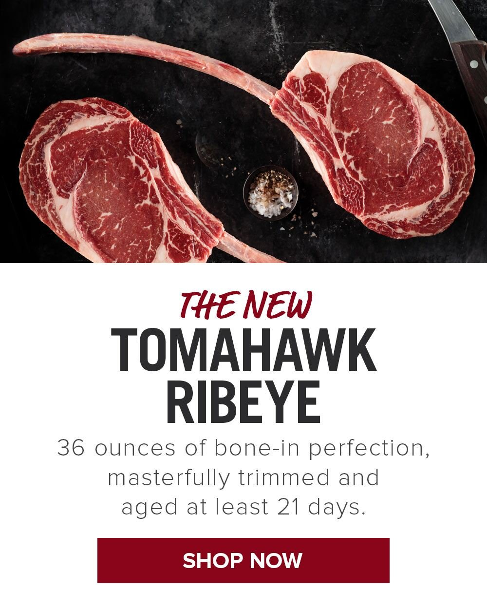 The New Tomahawk Ribeye | 36 ounces of bone-in perfection, masterfully trimmed and aged at least 21 days. || Shop Now