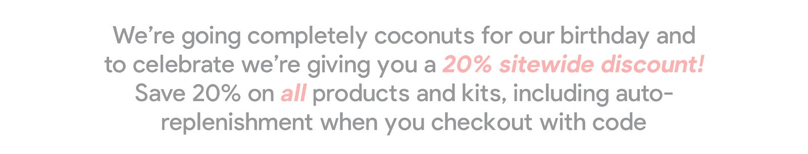 We're going completely coconuts for our birthday and to celebrate we're giving you a 20% sitewide discount! Save 20% on all products and kits, including auto-replenishment, when you checkout with code COCONUTCAKE