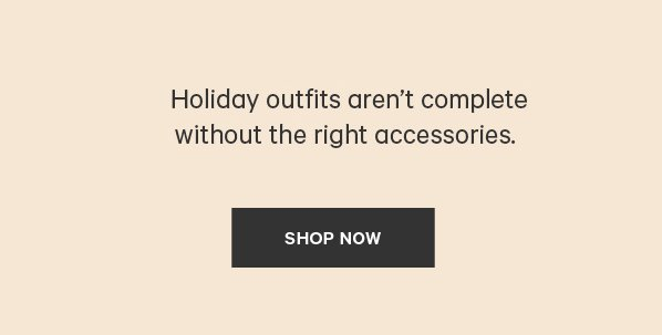 Holiday outfits aren't complete without the right accessories. SHOP NOW