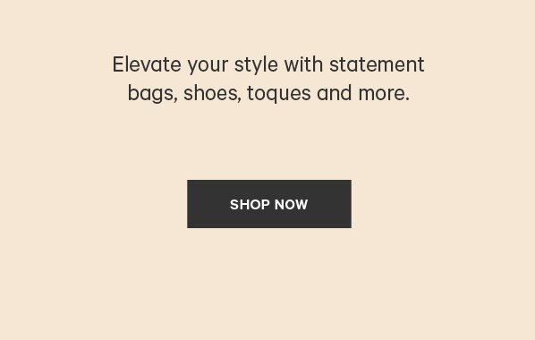 Elevate your style with statement bags, shoes, toques and more. SHOP NOW