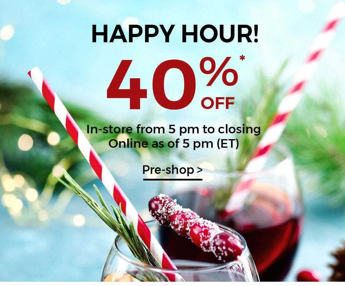 HAPPY HOUR: 40% OFF REGULAR-PRICED MERCHANDISE** In-store from 5pm to closing online as of 12pm (ET)