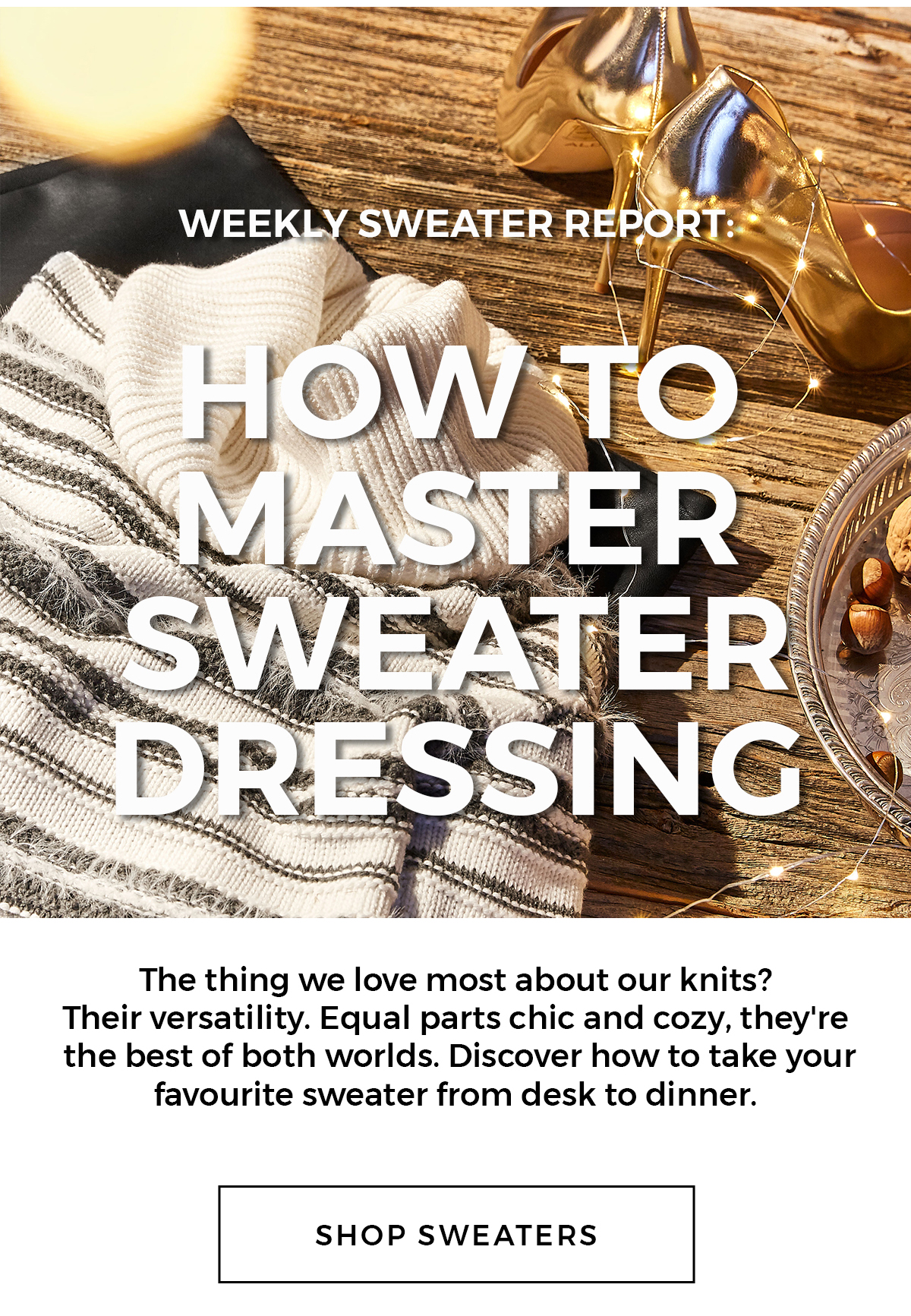 Your weekly Sweater Report  How to master sweater dressing The thing we love most about our knits? Their versatility.  Equal parts chic and cozy, they're the best of both worlds. Discover how to take your favourite sweater from desk to dinner. Shop sweaters