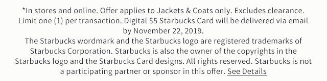 *In stores and online. Offer applies to Jackets & Coats only. Excludes clearance. Limit one (1) per transaction. Digital $5 Starbucks Card will be delivered via email by November 22, 2019. The Starbucks wordmark and the Starbucks logo are registered trademarks of Starbucks Corporation. Starbucks is also the owner of the copyrights in the Starbucks logo and the Starbucks Card designs. All rights reserved. Starbucks is not a participating partner or sponsor in this offer. See details.