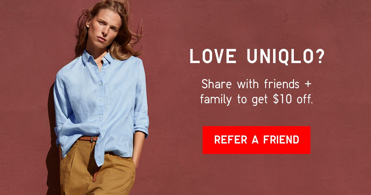LOVE UNIQLO? Share with friends + family to get $10 off. REFER A FRIEND