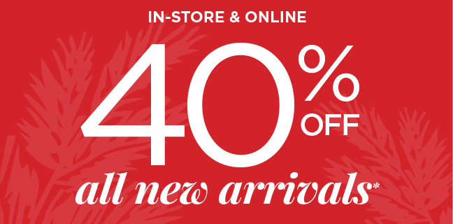 IN-STORE & ONLINE 40% OFF ALL NEW ARRIVALS*