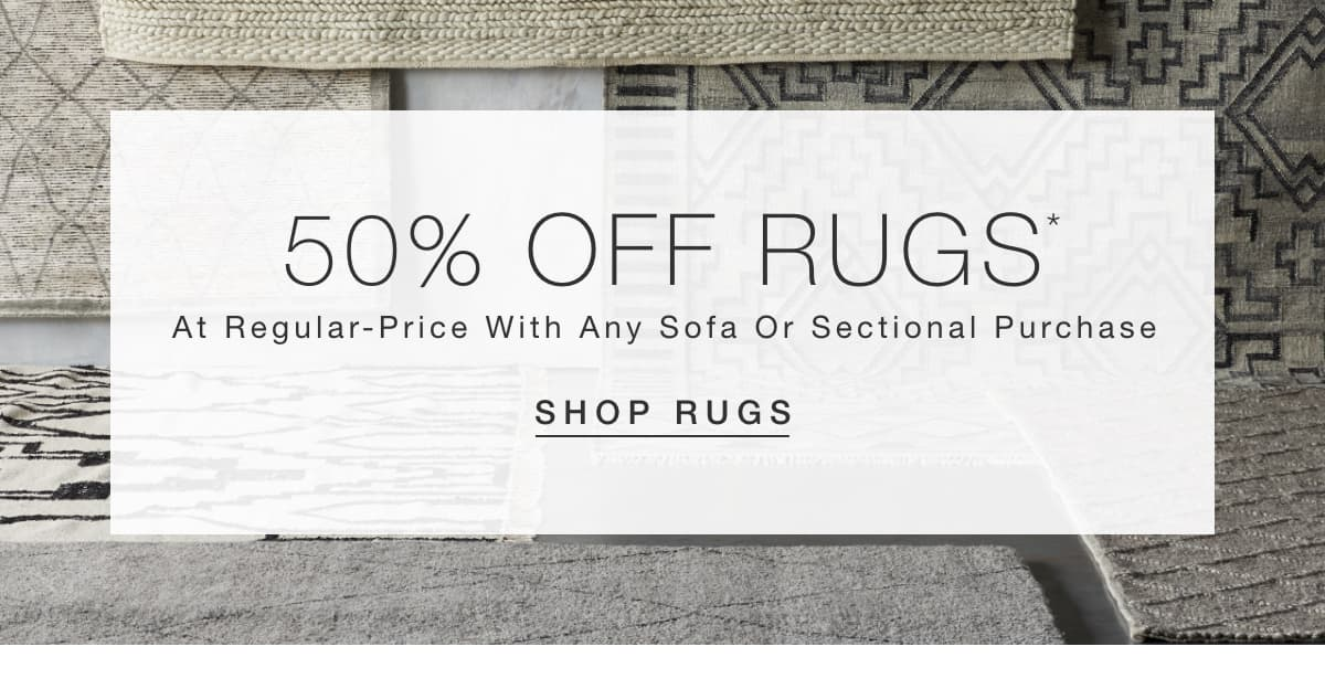 50% off regular-priced rugs with any sofa or sectional purchase. Shop Rugs