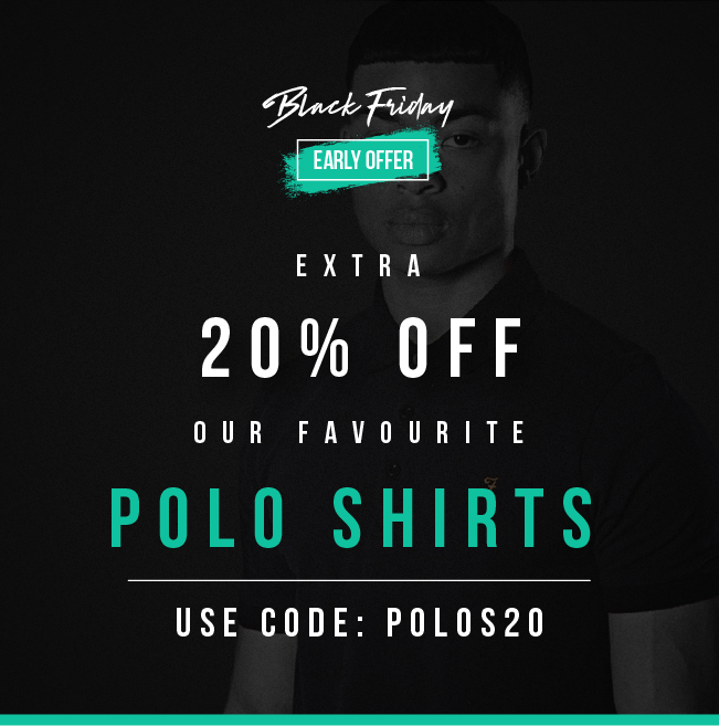Black Friday  Early Offer EXTRA 20% OFF  OUR FAVOURITE POLO SHIRTS   USE CODE: POLOS20