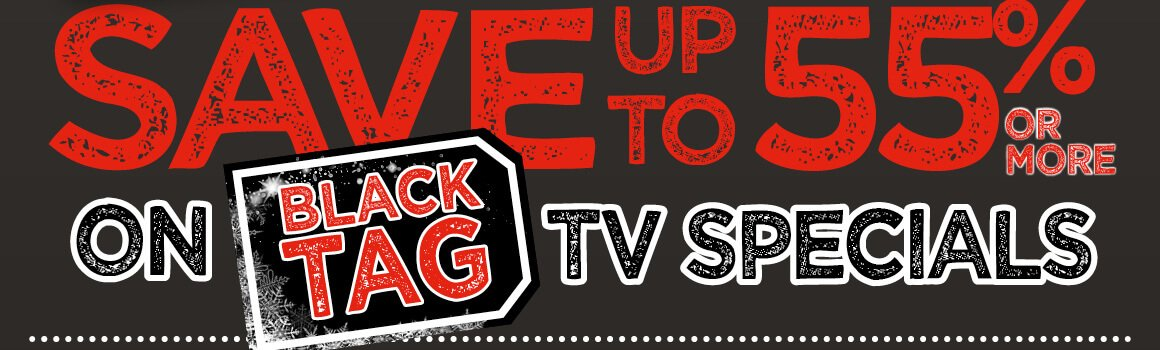Save up to 55% or more on Black Tag TV Specials