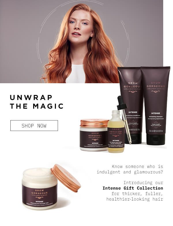 UNWRAP THE MAGIC Know someone who is indulgent and gorgeous Introducing our Intense Gift Collection for thicker fuller healthier looking hair SHOP NOW