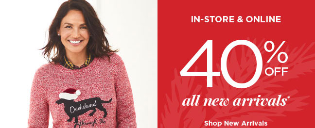 IN-STORE & ONLINE 40% OFF ALL NEW ARRIVALS*! Shop New Arrivals