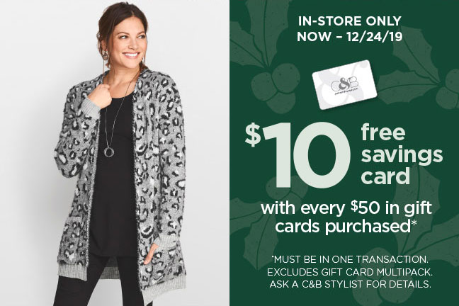 In-Store Only, Now - 12/24/19 | $10 Free Savings Card with every $50 in gift cards purchased*! * Must be in one transaction. Excludes gift card multipack. Ask a C&B Stylist for details.