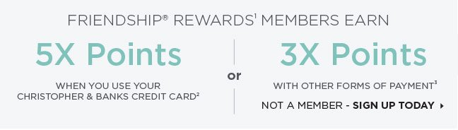 Friendship® Rewards¹ Members Earn 5X Points when you use your Christopher & Banks Credit Card² -OR- 3X Points with other forms of payment³. Sign Up Today »
