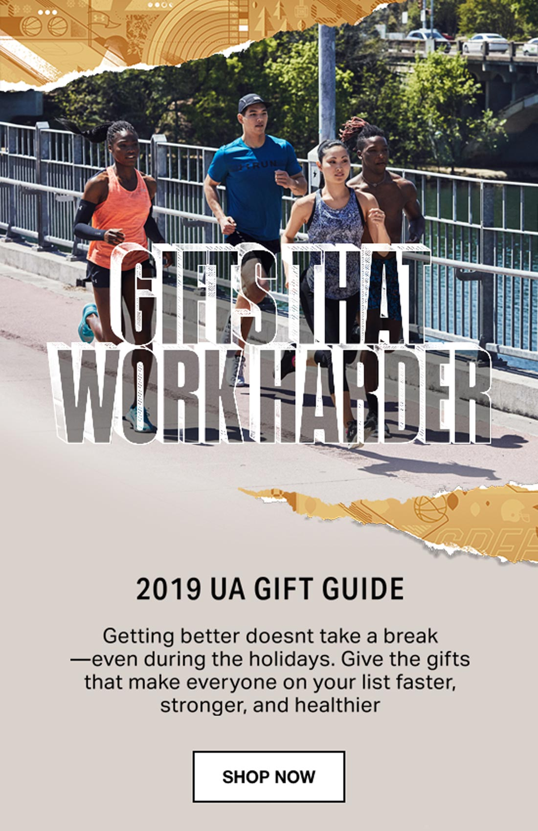 GIFTS THAT WORK HARDER - 2019 UA GIFT GUIDE - Getting better doesnt take a break—even during the holidays. Give the gifts that make everyone on your list faster, stronger, and healthier - SHOP NOW