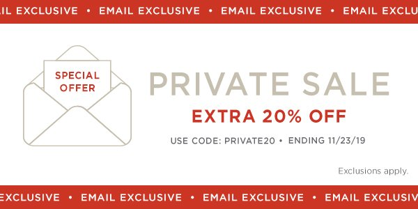 Email Exclusive! Use Code: PRIVATE20. Ends 11/23/19. Exclusions Apply.  Shop Now.