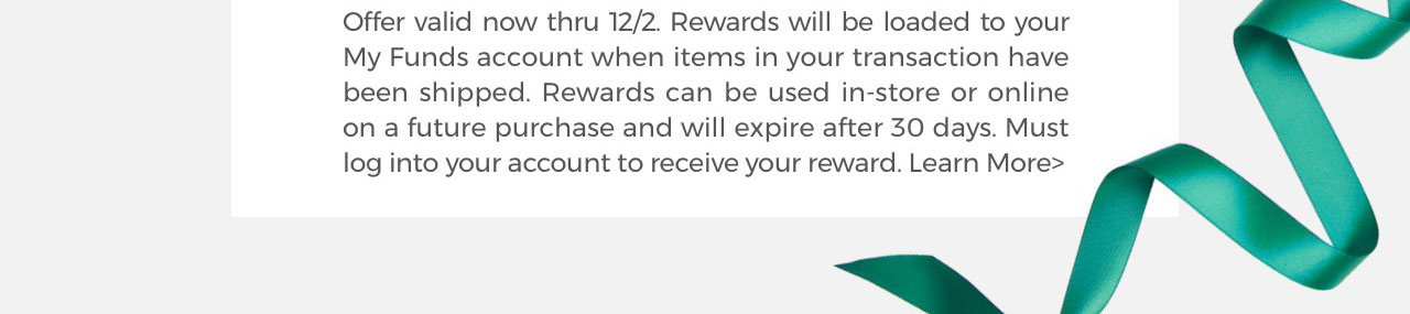 Offer valid now thru 12/2. Rewards will be loaded to your My Funds account when items in your transaction have been shipped. Rewards can be used in-store or online on a future purchase and will expire after 30 days. Must log into your account to receive your reward. Learn More>