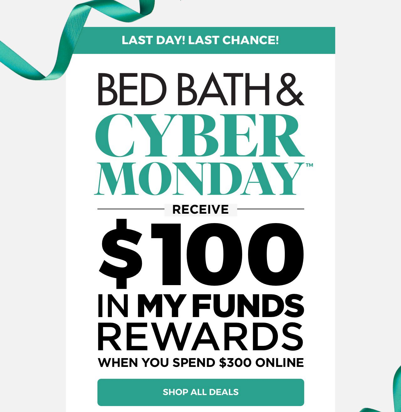 Last Day! Last Chance! Bed Bath & Cyber Monday™ - Receive $100 in My Funds Rewards When You Spend $300 Online - Shop All Deals